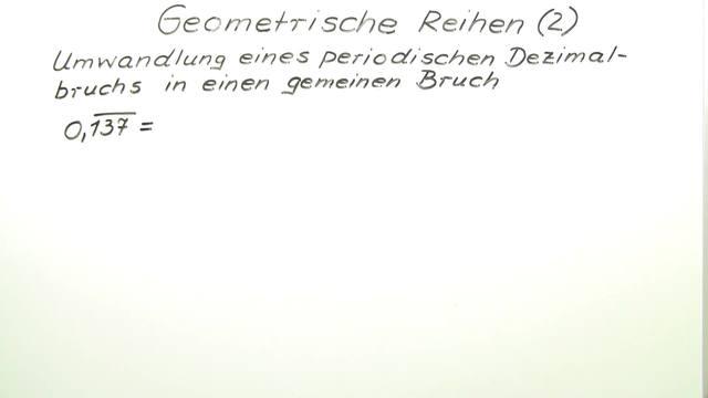 Geometrische Reihen – Umwandlung periodischer Dezimalbrüche in ...